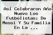 Así Celebraron <b>Año</b> Nuevo Los Futbolistas: De Messi Y Su Familia En La ...