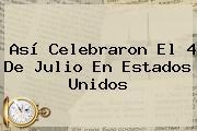 Así Celebraron El <b>4 De Julio</b> En Estados Unidos