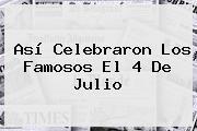 Así Celebraron Los Famosos El <b>4 De Julio</b>