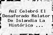Así Celebró El Desaforado Relator De <b>Islandia</b> La Histórica ...