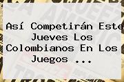 Así Competirán Este Jueves Los Colombianos En Los Juegos ...