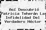 Así Descubrió <b>Patricia Teherán</b> La Infidelidad Del Verdadero Héctor