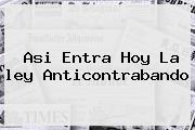 Asi Entra Hoy La <b>ley Anticontrabando</b>