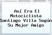 Así Era El Motociclista <b>Santiago Villa</b> Según Su Mejor Amigo