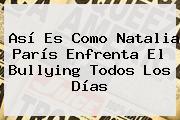 Así Es Como <b>Natalia París</b> Enfrenta El Bullying Todos Los Días