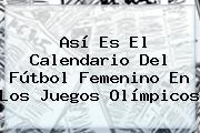 Así Es El Calendario Del Fútbol Femenino En Los Juegos <b>Olímpicos</b>
