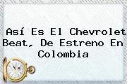 Así Es El <b>Chevrolet Beat</b>, De Estreno En Colombia