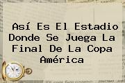 Así Es El Estadio Donde <b>se Juega</b> La Final De La <b>Copa América</b>