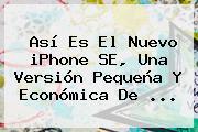 Así Es El Nuevo <b>iPhone SE</b>, Una Versión Pequeña Y Económica De <b>...</b>