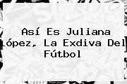Así Es <b>Juliana López</b>, La Exdiva Del Fútbol