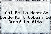 Así Es La Mansión Donde <b>Kurt Cobain</b> Se Quitó La Vida