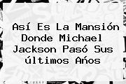Así Es La Mansión Donde <b>Michael Jackson</b> Pasó Sus últimos Años