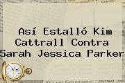 Así Estalló <b>Kim Cattrall</b> Contra Sarah Jessica Parker