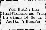 Así Están Las Clasificaciones Tras La <b>etapa 16</b> De La <b>Vuelta</b> A <b>España</b>
