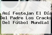 Así Festejan El <b>Día Del Padre</b> Los Cracks Del Fútbol Mundial