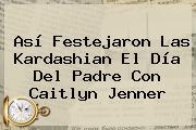 Así Festejaron Las Kardashian El <b>Día Del Padre</b> Con Caitlyn Jenner