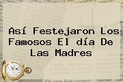 Así Festejaron Los Famosos El <b>día</b> De Las <b>madres</b>