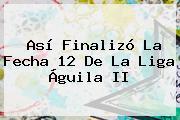 Así Finalizó La Fecha 12 De La <b>Liga Águila II</b>