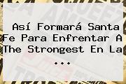 Así Formará <b>Santa Fe</b> Para Enfrentar A The Strongest En La ...