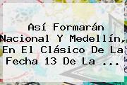Así Formarán <b>Nacional</b> Y <b>Medellín</b>, En El Clásico De La Fecha 13 De La ...