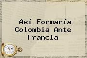 Así Formaría Colombia Ante Francia
