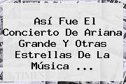 Así Fue El Concierto De <b>Ariana Grande</b> Y Otras Estrellas De La Música ...