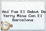 Así Fue El Debut De <b>Yerry Mina</b> Con El Barcelona