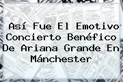 Así Fue El Emotivo Concierto Benéfico De <b>Ariana Grande</b> En Mánchester