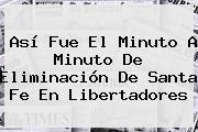 Así Fue El Minuto A Minuto De Eliminación De <b>Santa Fe</b> En Libertadores