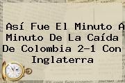 Así Fue El Minuto A Minuto De La Caída De Colombia 2-1 Con Inglaterra