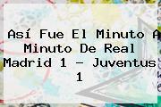Así Fue El Minuto A Minuto De <b>Real Madrid</b> 1 - Juventus 1
