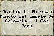 Así Fue El Minuto A Minuto Del Empate De <b>Colombia</b> 1-1 Con <b>Perú</b>