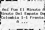 Así Fue El Minuto A Minuto Del Empate De <b>Colombia</b> 1-1 Frente A <b>...</b>