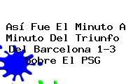 Así Fue El Minuto A Minuto Del Triunfo Del <b>Barcelona</b> 1-3 Sobre El <b>PSG</b>