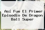Así Fue El Primer Episodio De <b>Dragon Ball Super</b>