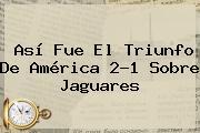 Así Fue El Triunfo De <b>América</b> 2-1 Sobre <b>Jaguares</b>