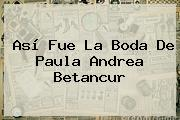 Así Fue La Boda De <b>Paula Andrea Betancur</b>