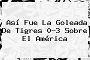 Así Fue La Goleada De <b>Tigres</b> 0-3 Sobre El <b>América</b>