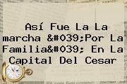 Así Fue La La <b>marcha</b> &#039;<b>Por La Familia</b>&#039; En La Capital Del Cesar