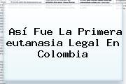 Así Fue La Primera <b>eutanasia</b> Legal En Colombia