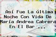 Así Fue La última Noche Con Vida De María <b>Andrea Cabrera</b> En El Bar ...