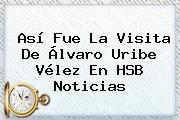 Así Fue La Visita De Álvaro Uribe <b>Vélez</b> En HSB Noticias