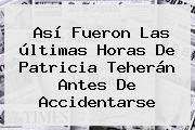 Así Fueron Las últimas Horas De <b>Patricia Teherán</b> Antes De Accidentarse