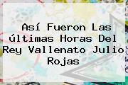 Así Fueron Las últimas Horas Del Rey Vallenato <b>Julio Rojas</b>