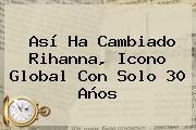 Así Ha Cambiado <b>Rihanna</b>, Icono Global Con Solo 30 Años