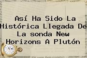 Así Ha Sido La Histórica Llegada De La <b>sonda New Horizons</b> A <b>Plutón</b>