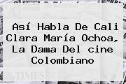 Así Habla De Cali Clara María Ochoa, La Dama Del <b>cine Colombiano</b>