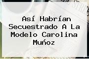 Así Habrían Secuestrado A La Modelo <b>Carolina Muñoz</b>