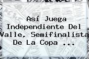 Así Juega Independiente Del Valle, Semifinalista De La <b>Copa</b> ...
