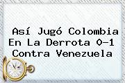 Así Jugó <b>Colombia</b> En La Derrota 0-1 Contra Venezuela